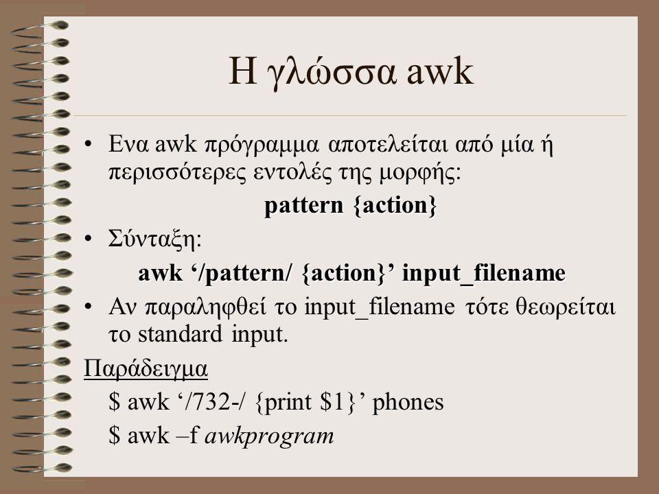 Η γλώσσα awk Ενα awk πρόγραμμα αποτελείται από μία ή περισσότερες εντολές της μορφής: pattern {action} Σύνταξη: awk '/pattern/ {action}' input_filenam