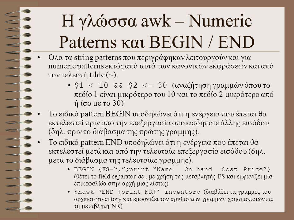 Η γλώσσα awk – Numeric Patterns και BEGIN / END Ολα τα string patterns που περιγράφηκαν λειτουργούν και για numeric patterns εκτός από αυτά των κανονι