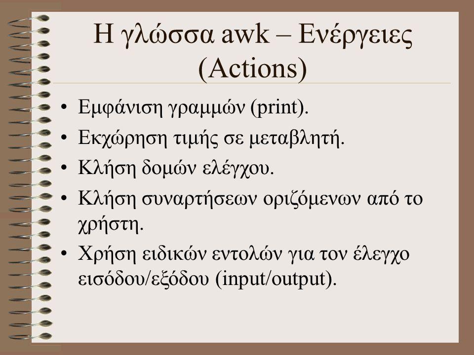 Η γλώσσα awk – Ενέργειες (Actions) Εμφάνιση γραμμών (print). Εκχώρηση τιμής σε μεταβλητή. Κλήση δομών ελέγχου. Κλήση συναρτήσεων οριζόμενων από το χρή