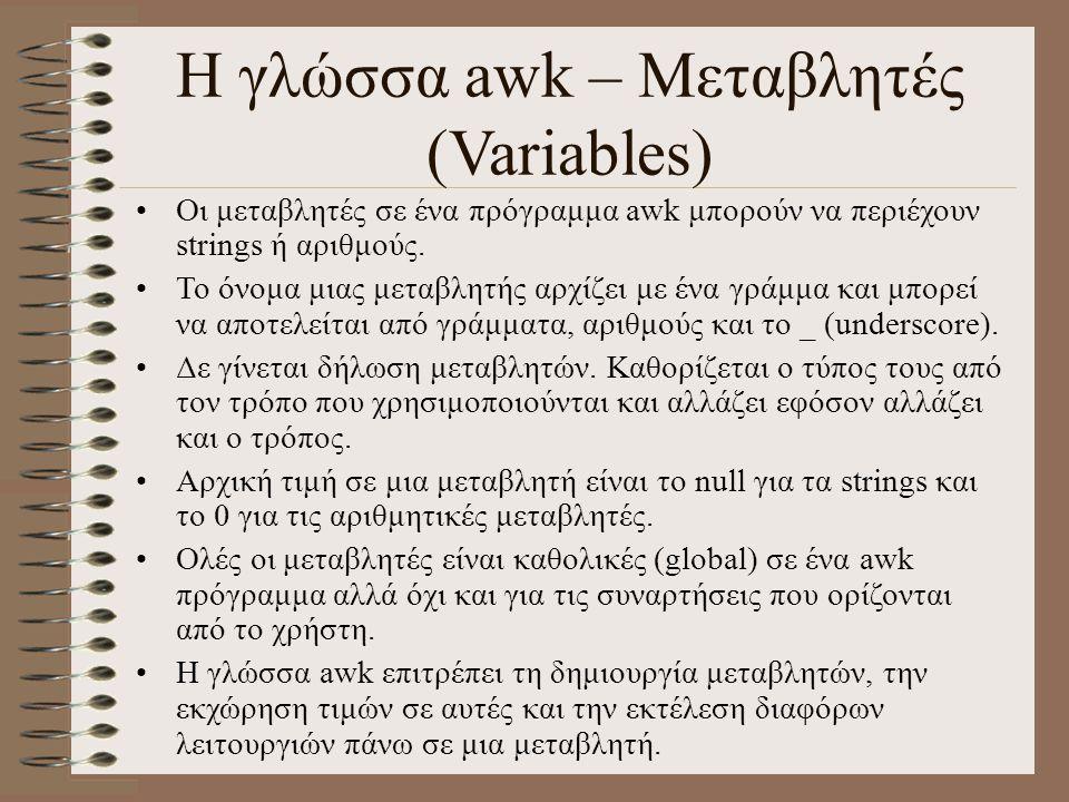 Η γλώσσα awk – Μεταβλητές (Variables) Οι μεταβλητές σε ένα πρόγραμμα awk μπορούν να περιέχουν strings ή αριθμούς. Το όνομα μιας μεταβλητής αρχίζει με