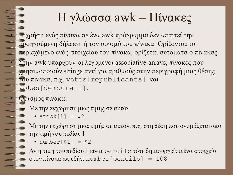 Η γλώσσα awk – Πίνακες Η χρήση ενός πίνακα σε ένα awk πρόγραμμα δεν απαιτεί την προηγούμενη δήλωση ή τον ορισμό του πίνακα. Ορίζοντας το περιεχόμενο ε