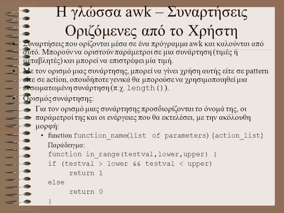Η γλώσσα awk – Συναρτήσεις Οριζόμενες από το Χρήστη Συναρτήσεις που ορίζονται μέσα σε ένα πρόγραμμα awk και καλούνται από αυτό. Μπορούν να οριστούν πα