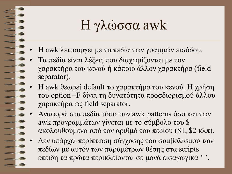 Η γλώσσα awk Η awk λειτουργεί με τα πεδία των γραμμών εισόδου. Τα πεδία είναι λέξεις που διαχωρίζονται με τον χαρακτήρα του κενού ή κάποιο άλλον χαρακ
