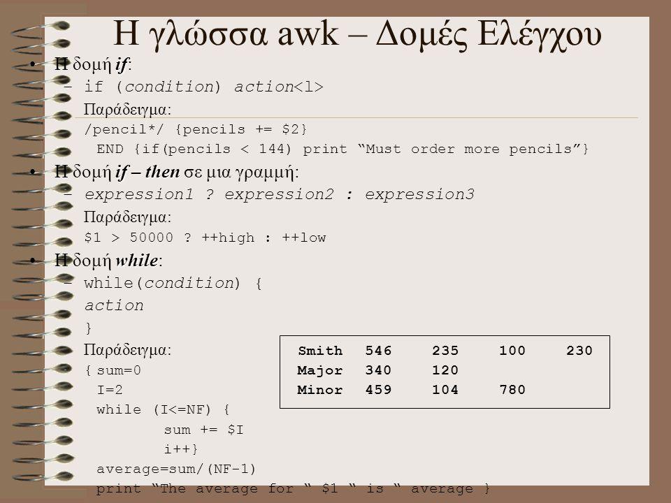 """Η γλώσσα awk – Δομές Ελέγχου ifΗ δομή if: –if (condition) action Παράδειγμα: /pencil*/ {pencils += $2} END {if(pencils < 144) print """"Must order more p"""
