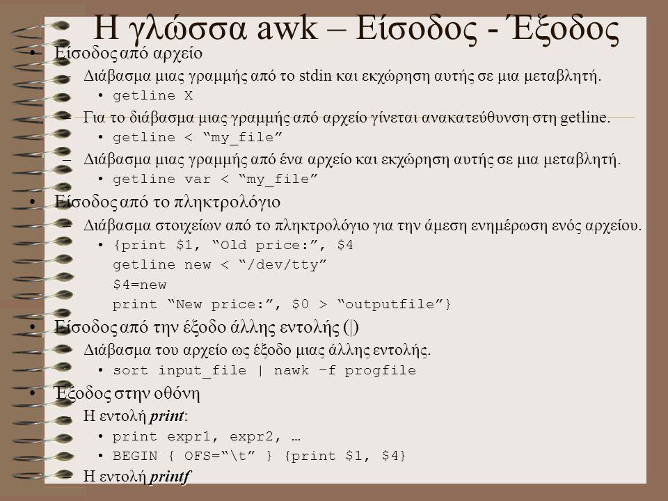 Η γλώσσα awk – Είσοδος - Έξοδος Είσοδος από αρχείο –Διάβασμα μιας γραμμής από το stdin και εκχώρηση αυτής σε μια μεταβλητή. getline X –Για το διάβασμα
