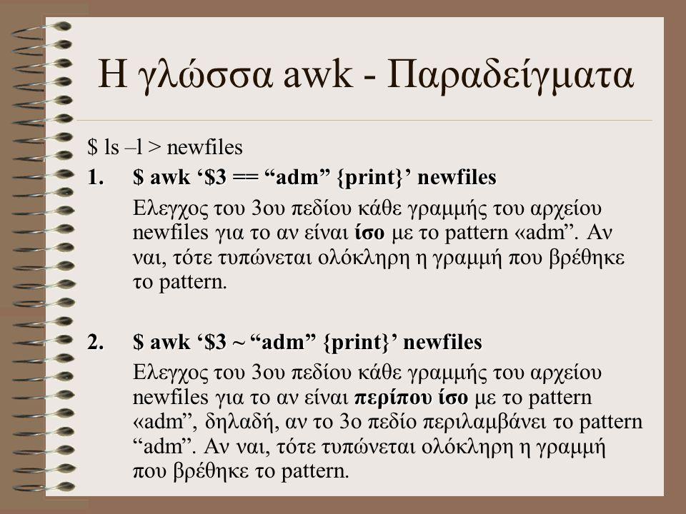 Η γλώσσα awk - Παραδείγματα 3.$ awk '$3 ~ adm {print $9, $5}' newfiles περίπου ίσο όχι Ελεγχος του 3ου πεδίου κάθε γραμμής του αρχείου newfiles για το αν είναι περίπου ίσο με το pattern adm , δηλαδή, αν το 3ο πεδίο περιλαμβάνει το pattern adm .