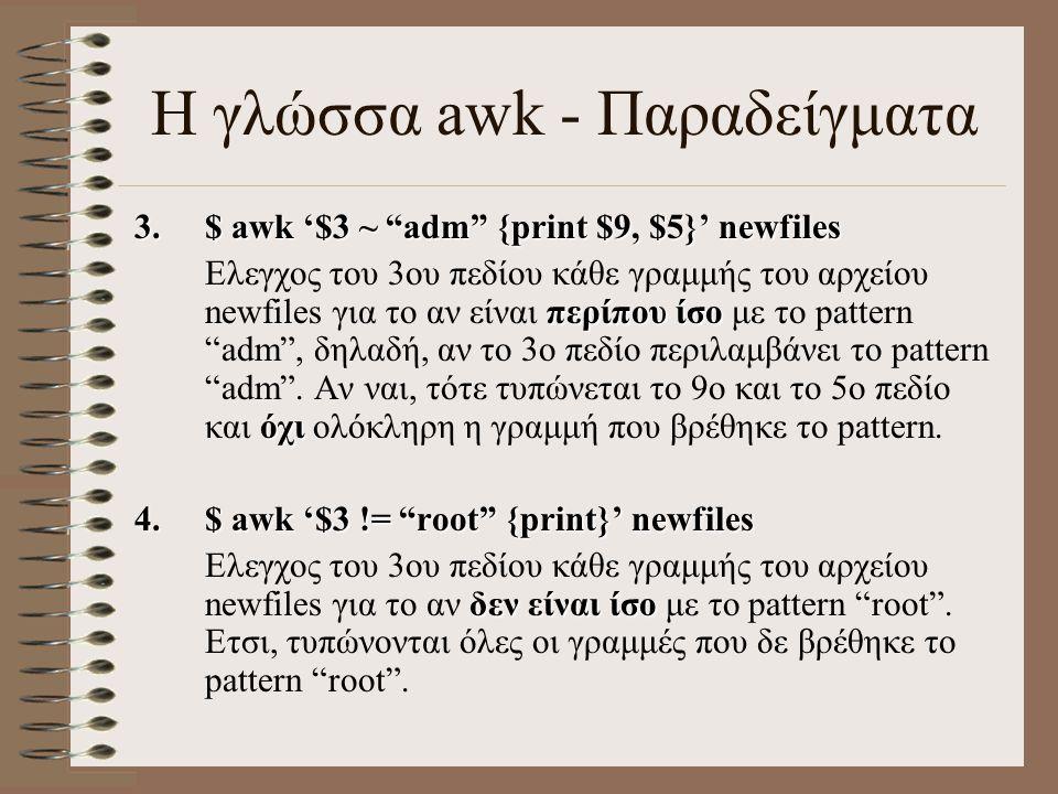 """Η γλώσσα awk - Παραδείγματα 3.$ awk '$3 ~ """"adm"""" {print $9, $5}' newfiles περίπου ίσο όχι Ελεγχος του 3ου πεδίου κάθε γραμμής του αρχείου newfiles για"""
