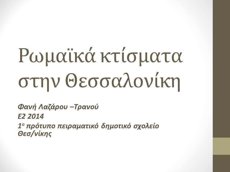 Ρωμαϊκά κτίσματα στην Θεσσαλονίκη Φανή Λαζάρου –Τρανού Ε2 2014 1 ο πρότυπο πειραματικό δημοτικό σχολείο Θεσ/νίκης