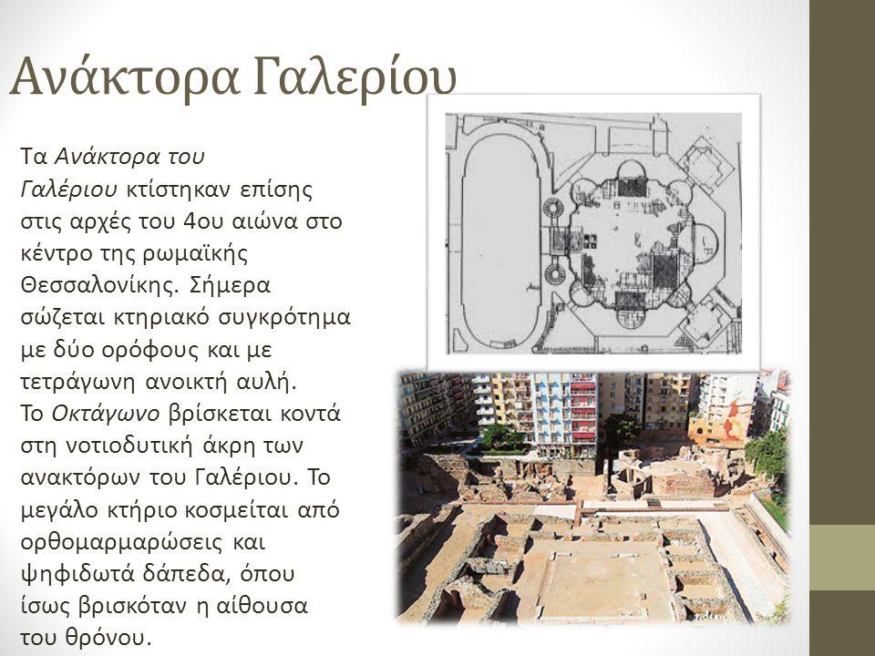 Ανάκτορα Γαλερίου Τα Ανάκτορα του Γαλέριου κτίστηκαν επίσης στις αρχές του 4ου αιώνα στο κέντρο της ρωμαϊκής Θεσσαλονίκης.
