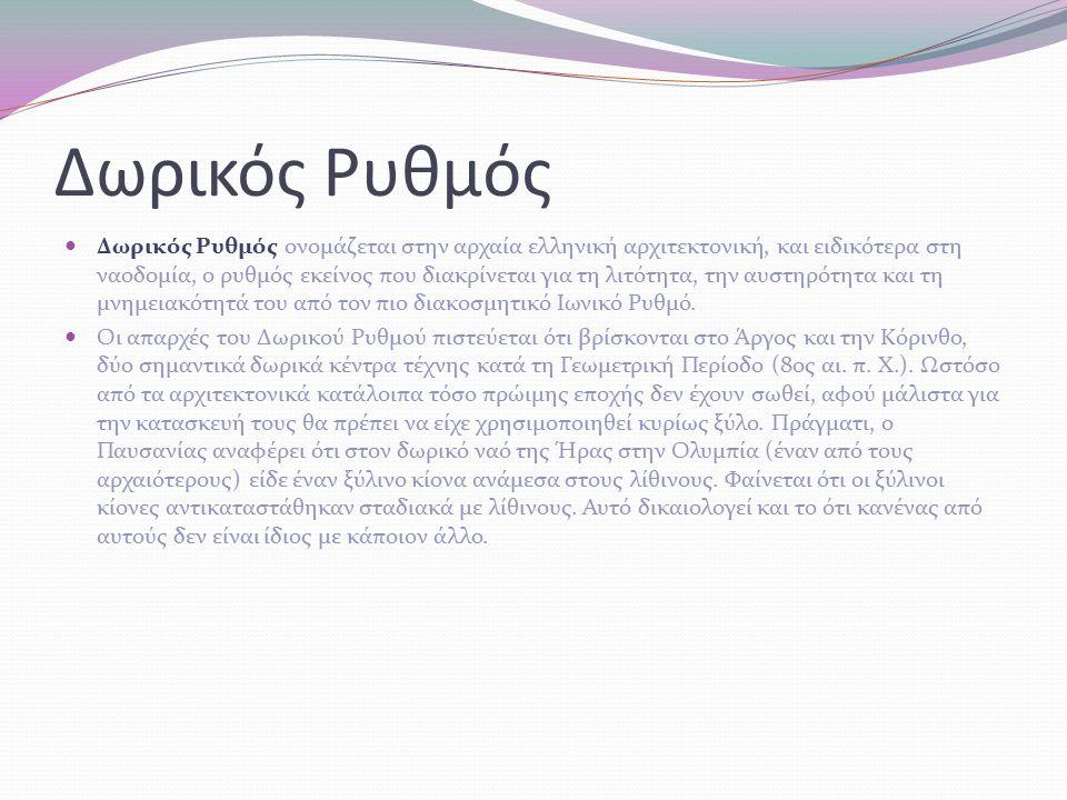 Δωρικός Ρυθμός Δωρικός Ρυθμός ονομάζεται στην αρχαία ελληνική αρχιτεκτονική, και ειδικότερα στη ναοδομία, ο ρυθμός εκείνος που διακρίνεται για τη λιτότητα, την αυστηρότητα και τη μνημειακότητά του από τον πιο διακοσμητικό Ιωνικό Ρυθμό.