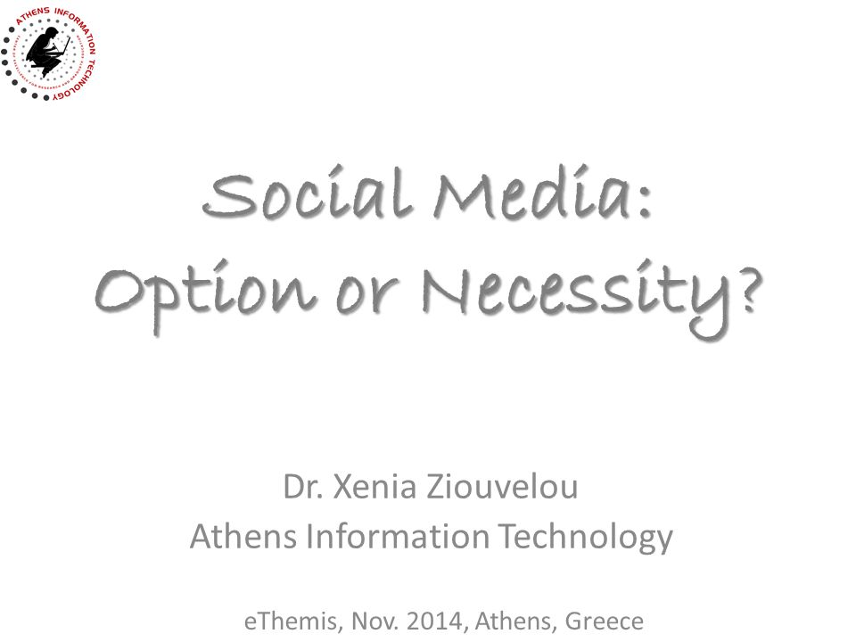Social Media: Option or Necessity. Dr. Xenia Ziouvelou Athens Information Technology eThemis, Nov.