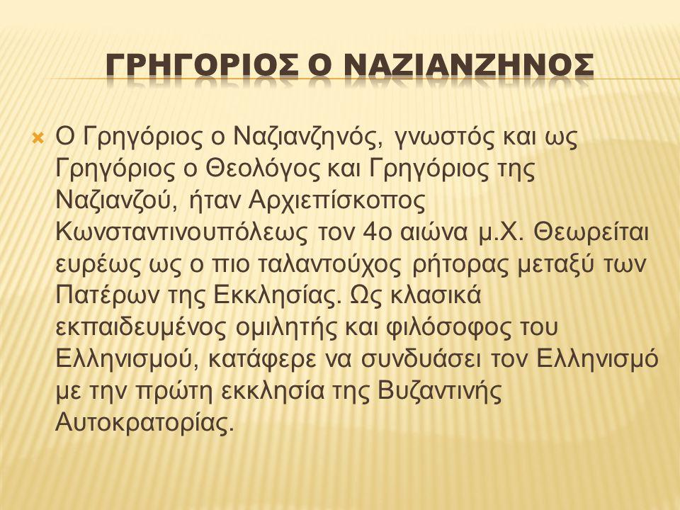  Ο Γρηγόριος ο Ναζιανζηνός, γνωστός και ως Γρηγόριος ο Θεολόγος και Γρηγόριος της Ναζιανζού, ήταν Αρχιεπίσκοπος Κωνσταντινουπόλεως τον 4ο αιώνα μ.Χ.