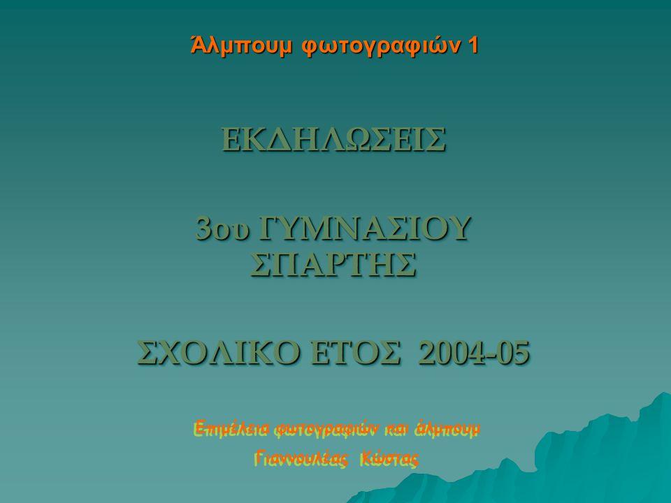 Άλμπουμ φωτογραφιών 1 ΕΚΔΗΛΩΣΕΙΣ 3ου ΓΥΜΝΑΣΙΟΥ ΣΠΑΡΤΗΣ ΣΧΟΛΙΚΟ ΕΤΟΣ 2004-05 ΕΚΔΗΛΩΣΕΙΣ 3ου ΓΥΜΝΑΣΙΟΥ ΣΠΑΡΤΗΣ ΣΧΟΛΙΚΟ ΕΤΟΣ 2004-05 Επιμέλεια φωτογραφιών και άλμπουμ Γιαννουλέας Κώστας Επιμέλεια φωτογραφιών και άλμπουμ Γιαννουλέας Κώστας