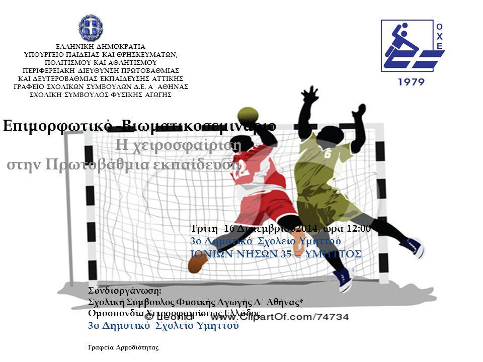 Επιμορφωτικό -Βιωματικοσεμινάριο Η χειροσφαίριση στην Πρωτοβάθμια εκπαίδευση Τρίτη 16 Δεκεμβρίου2014, ώρα 12:00 3ο Δημοτικό Σχολείο Υμηττού ΙΟΝΙΩΝ ΝΗΣΩΝ 35 ΥΜΗΤΤΟΣ Συνδιοργάνωση: Σχολική Σύμβουλος Φυσικής Αγωγής Α΄ Αθήνας* Ομοσπονδία Χειροσφαιρίσεως Ελλάδος 3ο Δημοτικό Σχολείο Υμηττού Γραφεία Αρμοδιότητας ΕΛΛΗΝΙΚΗ ΔΗΜΟΚΡΑΤΙΑ ΥΠΟΥΡΓΕΙΟ ΠΑΙΔΕΙΑΣ ΚΑΙ ΘΡΗΣΚΕΥΜΑΤΩΝ, ΠΟΛΙΤΙΣΜΟΥ ΚΑΙ ΑΘΛΗΤΙΣΜΟΥ ΠΕΡΙΦΕΡΕΙΑΚΗ ΔΙΕΥΘΥΝΣΗ ΠΡΩΤΟΒΑΘΜΙΑΣ ΚΑΙ ΔΕΥΤΕΡΟΒΑΘΜΙΑΣ ΕΚΠΑΙΔΕΥΣΗΣ ΑΤΤΙΚΗΣ ΓΡΑΦΕΙΟ ΣΧΟΛΙΚΩΝ ΣΥΜΒΟΥΛΩΝ Δ.Ε.