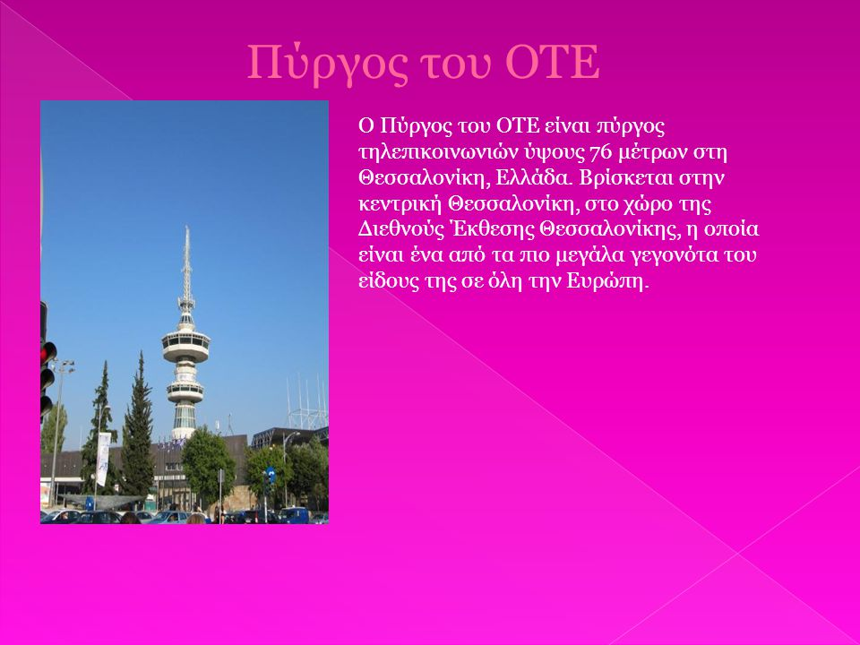 Πύργος του ΟΤΕ Ο Πύργος του ΟΤΕ είναι πύργος τηλεπικοινωνιών ύψους 76 μέτρων στη Θεσσαλονίκη, Ελλάδα.