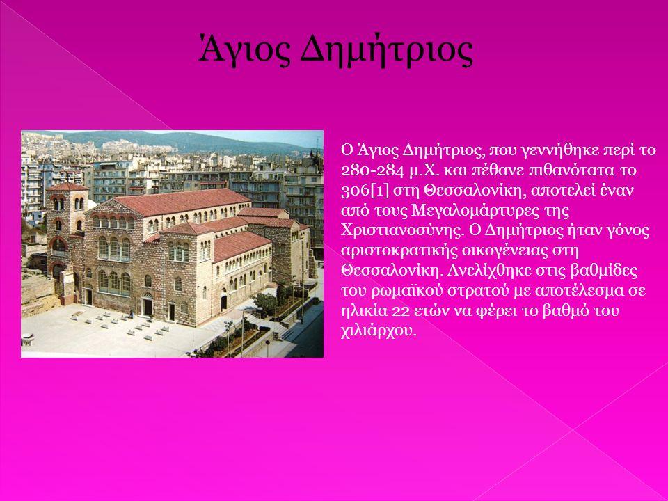 Άγιος Δημήτριος Ο Άγιος Δημήτριος, που γεννήθηκε περί το 280-284 μ.Χ. και πέθανε πιθανότατα το 306[1] στη Θεσσαλονίκη, αποτελεί έναν από τους Μεγαλομά