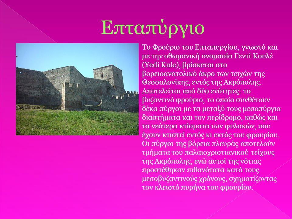 Επταπύργιο Το Φρούριο του Επταπυργίου, γνωστό και με την οθωμανική ονομασία Γεντί Κουλέ (Yedi Kule), βρίσκεται στο βορειοανατολικό άκρο των τειχών της Θεσσαλονίκης, εντός της Ακρόπολης.