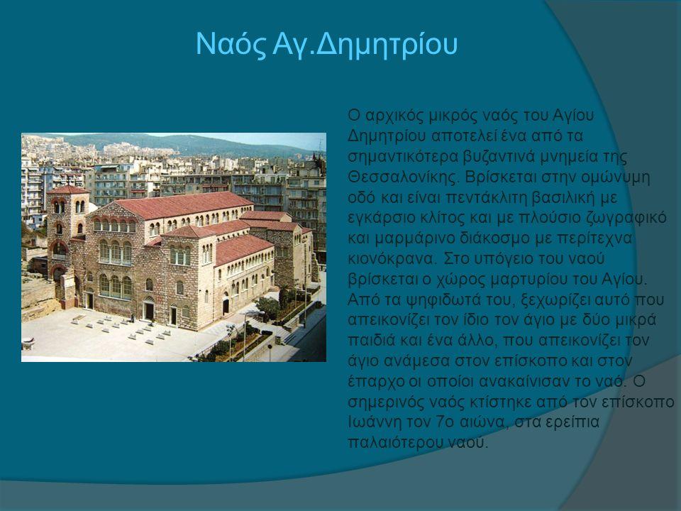 Ναός Αγ.Δημητρίου Ο αρχικός μικρός ναός του Αγίου Δημητρίου αποτελεί ένα από τα σημαντικότερα βυζαντινά μνημεία της Θεσσαλονίκης. Βρίσκεται στην ομώνυ