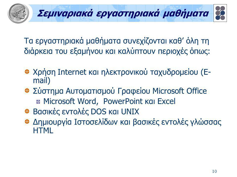 10 Σεμιναριακά εργαστηριακά μαθήματα Τα εργαστηριακά μαθήματα συνεχίζονται καθ' όλη τη διάρκεια του εξαμήνου και καλύπτουν περιοχές όπως: Xρήση Internet και ηλεκτρονικού ταχυδρομείου (E- mail) Σύστημα Αυτοματισμού Γραφείου Microsoft Office Microsoft Word, PowerPoint και Excel Βασικές εντολές DOS και UNIX Δημιουργία Ιστοσελίδων και βασικές εντολές γλώσσας HTML