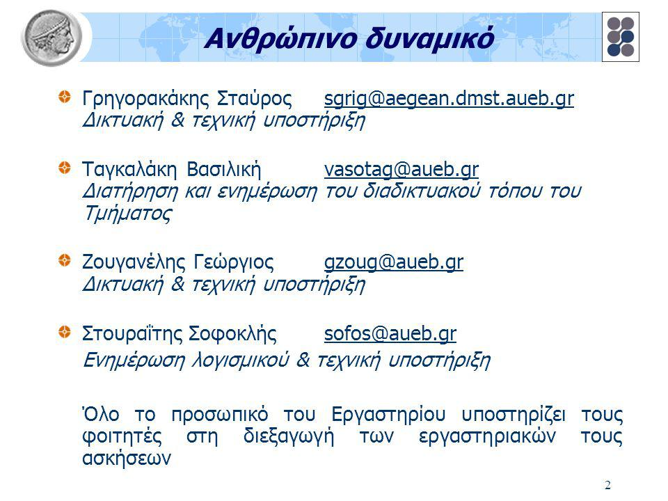 2 Ανθρώπινο δυναμικό Γρηγορακάκης Σταύρος sgrig@aegean.dmst.aueb.gr Δικτυακή & τεχνική υποστήριξη Ταγκαλάκη Βασιλικήvasotag@aueb.gr Διατήρηση και ενημέρωση του διαδικτυακού τόπου του Τμήματος Ζουγανέλης Γεώργιοςgzoug@aueb.gr Δικτυακή & τεχνική υποστήριξη Στουραΐτης Σοφοκλήςsofos@aueb.gr Ενημέρωση λογισμικού & τεχνική υποστήριξη Όλο το προσωπικό του Εργαστηρίου υποστηρίζει τους φοιτητές στη διεξαγωγή των εργαστηριακών τους ασκήσεων