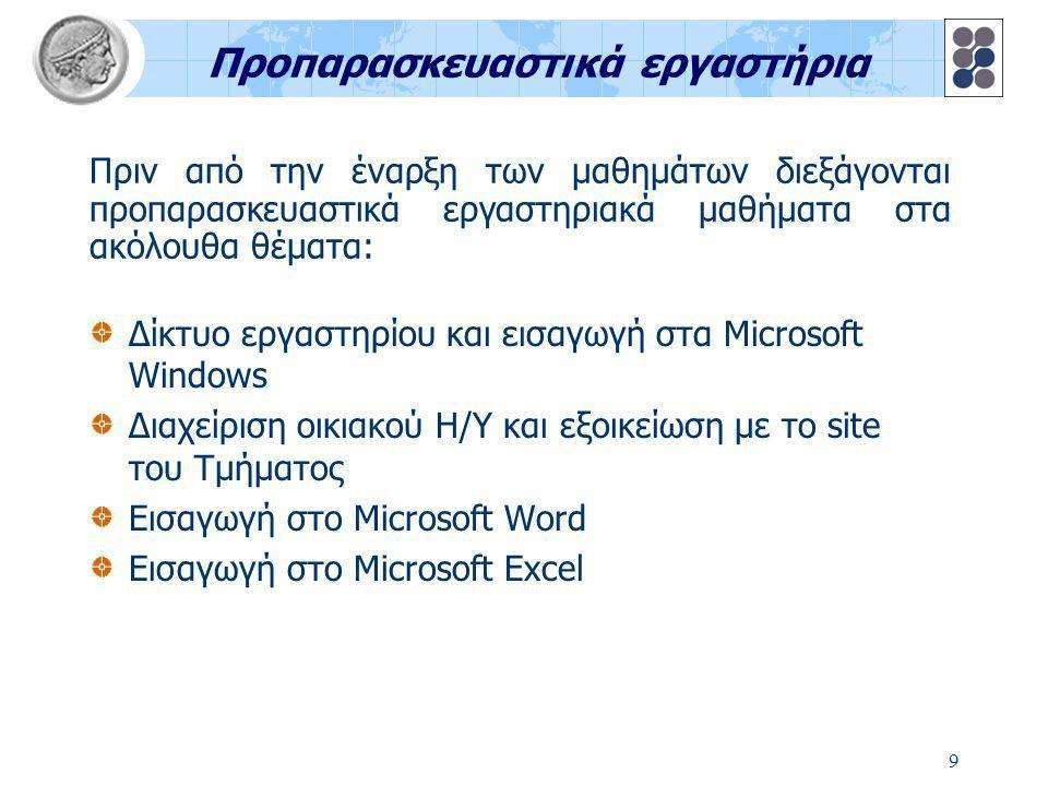 9 Προπαρασκευαστικά εργαστήρια Δίκτυο εργαστηρίου και εισαγωγή στα Microsoft Windows Διαχείριση οικιακού Η/Υ και εξοικείωση με το site του Τμήματος Εισαγωγή στο Microsoft Word Εισαγωγή στο Microsoft Excel Πριν από την έναρξη των μαθημάτων διεξάγονται προπαρασκευαστικά εργαστηριακά μαθήματα στα ακόλουθα θέματα: