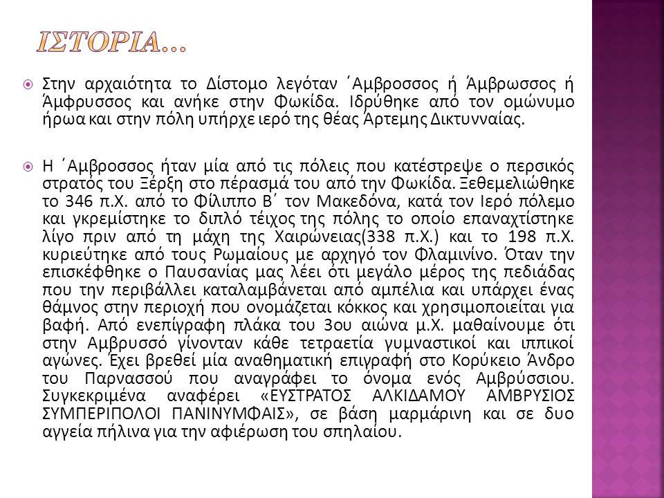  Στην αρχαιότητα το Δίστομο λεγόταν ΄Αμβροσσος ή Άμβρωσσος ή Άμφρυσσος και ανήκε στην Φωκίδα.