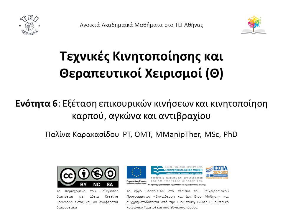 Τεχνικές Κινητοποίησης και Θεραπευτικοί Χειρισμοί (Θ) Ενότητα 6: Εξέταση επικουρικών κινήσεων και κινητοποίηση καρπού, αγκώνα και αντιβραχίου Παλίνα Καρακασίδου PT, OMT, MManipTher, MSc, PhD Ανοικτά Ακαδημαϊκά Μαθήματα στο ΤΕΙ Αθήνας Το περιεχόμενο του μαθήματος διατίθεται με άδεια Creative Commons εκτός και αν αναφέρεται διαφορετικά Το έργο υλοποιείται στο πλαίσιο του Επιχειρησιακού Προγράμματος «Εκπαίδευση και Δια Βίου Μάθηση» και συγχρηματοδοτείται από την Ευρωπαϊκή Ένωση (Ευρωπαϊκό Κοινωνικό Ταμείο) και από εθνικούς πόρους.