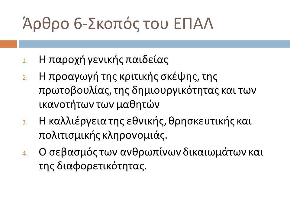 Άρθρο 6- Σκοπός του ΕΠΑΛ 1. Η παροχή γενικής παιδείας 2. Η προαγωγή της κριτικής σκέψης, της πρωτοβουλίας, της δημιουργικότητας και των ικανοτήτων των
