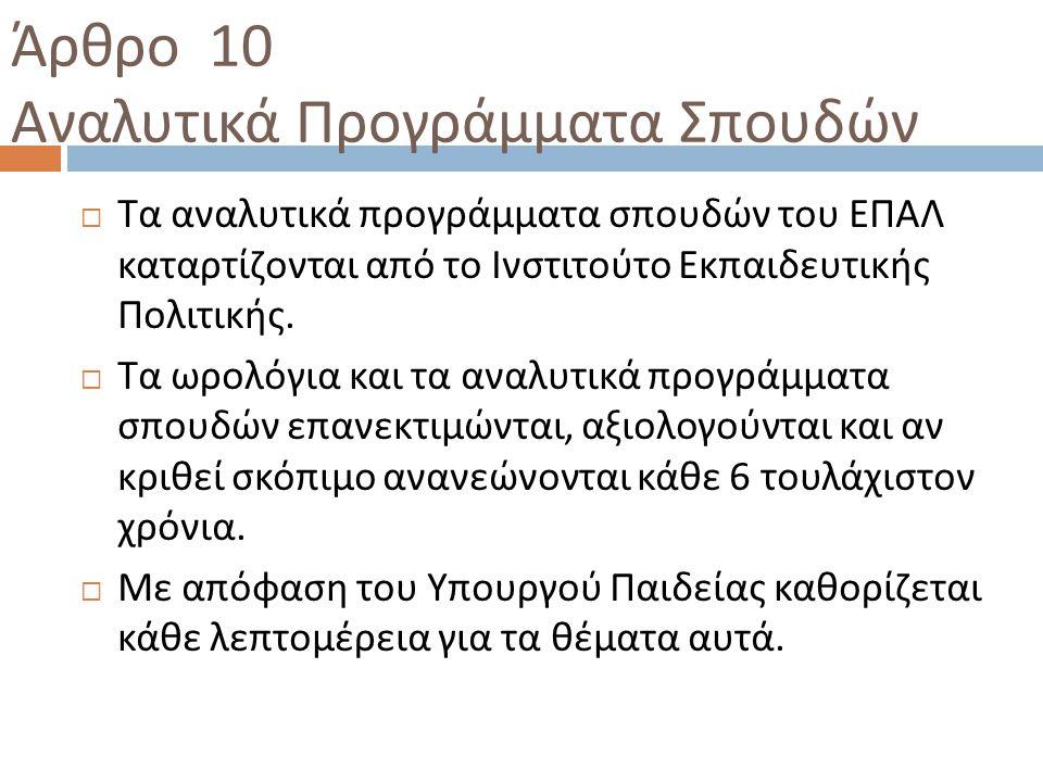 Άρθρο 10 Αναλυτικά Προγράμματα Σπουδών  Τα αναλυτικά προγράμματα σπουδών του ΕΠΑΛ καταρτίζονται από το Ινστιτούτο Εκπαιδευτικής Πολιτικής.  Τα ωρολό