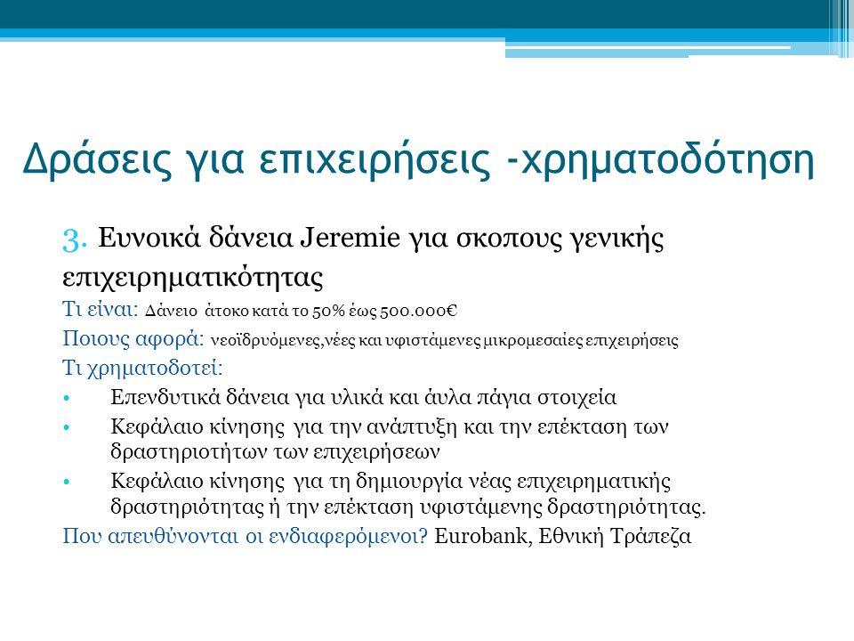 3. Ευνοικά δάνεια Jeremie για σκοπους γενικής επιχειρηματικότητας Τι είναι: Δάνειο άτοκο κατά το 50% έως 500.000€ Ποιους αφορά: νεοϊδρυόμενες,νέες και