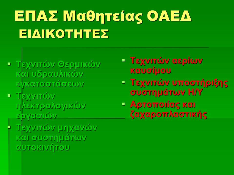 ΕΠΑΣ Μαθητείας ΟΑΕΔ ΕΙΔΙΚΟΤΗΤΕΣ  Τεχνιτών Θερμικών και υδραυλικών εγκαταστάσεων  Τεχνιτών ηλεκτρολογικών εργασιών  Τεχνιτών μηχανών και συστημάτων αυτοκινήτου  Τεχνιτών αερίων καυσίμου  Τεχνιτών υποστήριξης συστημάτων Η/Υ  Αρτοποιίας και ζαχαροπλαστικής