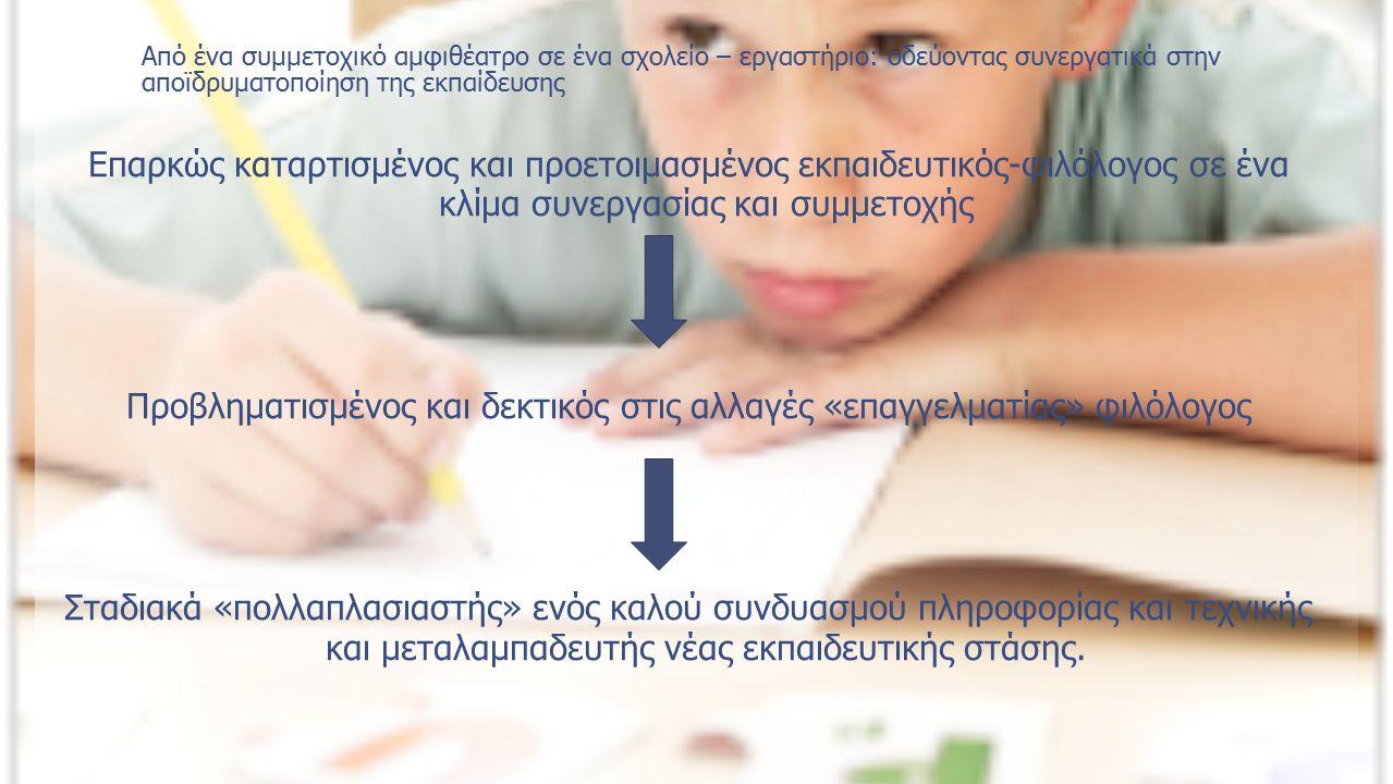 Από ένα συμμετοχικό αμφιθέατρο σε ένα σχολείο – εργαστήριο: οδεύοντας συνεργατικά στην αποϊδρυματοποίηση της εκπαίδευσης Επαρκώς καταρτισμένος και προετοιμασμένος εκπαιδευτικός-φιλόλογος σε ένα κλίμα συνεργασίας και συμμετοχής Προβληματισμένος και δεκτικός στις αλλαγές «επαγγελματίας» φιλόλογος Σταδιακά «πολλαπλασιαστής» ενός καλού συνδυασμού πληροφορίας και τεχνικής και μεταλαμπαδευτής νέας εκπαιδευτικής στάσης.