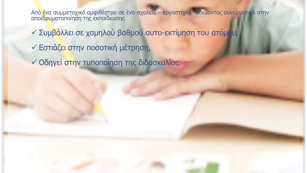 Από ένα συμμετοχικό αμφιθέατρο σε ένα σχολείο – εργαστήριο: οδεύοντας συνεργατικά στην αποϊδρυματοποίηση της εκπαίδευσης Συμβάλλει σε χαμηλού βαθμού αυτο-εκτίμηση του ατόμου, Εστιάζει στην ποσοτική μέτρηση, Οδηγεί στην τυποποίηση της διδασκαλίας.