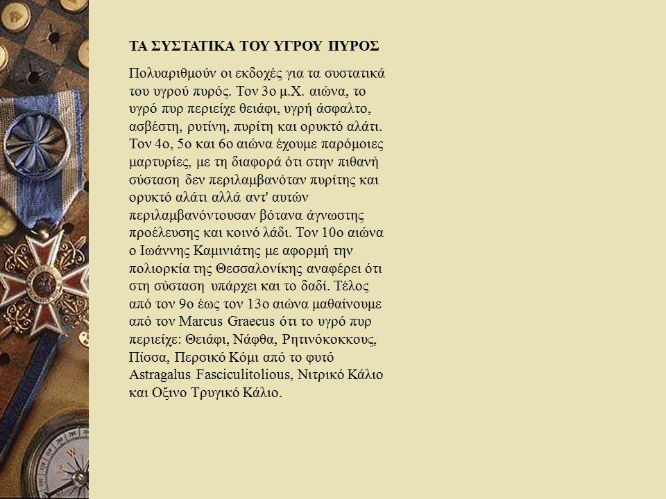 ΤΑ ΣΥΣΤΑΤΙΚΑ ΤΟΥ ΥΓΡΟΥ ΠΥΡΟΣ Πολυαριθμούν οι εκδοχές για τα συστατικά του υγρού πυρός. Τον 3ο μ.Χ. αιώνα, το υγρό πυρ περιείχε θειάφι, υγρή άσφαλτο, α