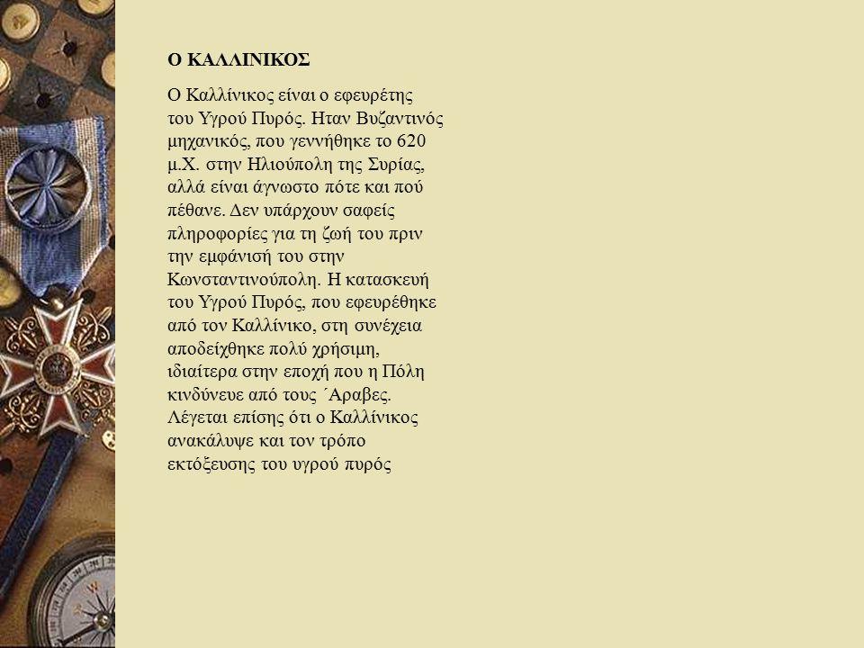 Ο ΚΑΛΛΙΝΙΚΟΣ Ο Καλλίνικος είναι ο εφευρέτης του Υγρού Πυρός. Ηταν Βυζαντινός μηχανικός, που γεννήθηκε το 620 μ.Χ. στην Ηλιούπολη της Συρίας, αλλά είνα