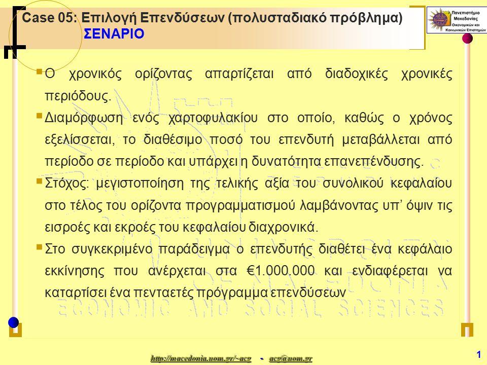http://macedonia.uom.gr/~acghttp://macedonia.uom.gr/~acg - acg@uom.gr acg@uom.gr http://macedonia.uom.gr/~acgacg@uom.gr 1 Case 05: Επιλογή Επενδύσεων (πολυσταδιακό πρόβλημα) ΣΕΝΑΡΙΟ  Ο χρονικός ορίζοντας απαρτίζεται από διαδοχικές χρονικές περιόδους.