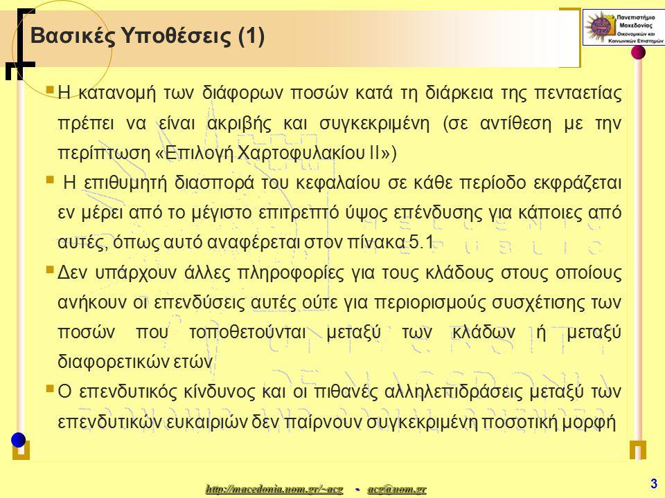 http://macedonia.uom.gr/~acghttp://macedonia.uom.gr/~acg - acg@uom.gr acg@uom.gr http://macedonia.uom.gr/~acgacg@uom.gr 4 Βασικές Υποθέσεις (2)  Οι επενδύσεις ωριμάζουν σε ακέραια πολλαπλάσια του ενός έτους αλλά δεν έχουν όλες το ίδιο απαιτούμενο διάστημα ωρίμανσης  Ρευστοποίηση είναι δυνατή μόνο στο τέλος ενός έτους  Το πρόβλημα είναι πολυσταδιακό, που σημαίνει ότι πρέπει να βρούμε την άριστη στρατηγική για κάθε έτος για πέντε συνεχόμενα έτη  Στη διαμόρφωση της αντικειμενικής συνάρτησης και των περιορισμών ισχύουν οι παραδοχές της αναλογικότητας και της προσθετικότητας (γραμμικό πρόβλημα)  Οι παράμετροι του προβλήματος, (οι αναμενόμενες αποδόσεις), θα διατηρηθούν σταθερές κατά τον πενταετή ορίζοντα προγραμματισμού (προσδιοριστικότητα).