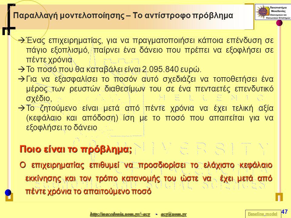 http://macedonia.uom.gr/~acghttp://macedonia.uom.gr/~acg - acg@uom.gr acg@uom.gr http://macedonia.uom.gr/~acgacg@uom.gr 47 Παραλλαγή μοντελοποίησης – Το αντίστροφο πρόβλημα BaselineBaseline modelmodel  Ένας επιχειρηματίας, για να πραγματοποιήσει κάποια επένδυση σε πάγιο εξοπλισμό, παίρνει ένα δάνειο που πρέπει να εξοφλήσει σε πέντε χρόνια  Το ποσό που θα καταβάλει είναι 2.095.840 ευρώ.