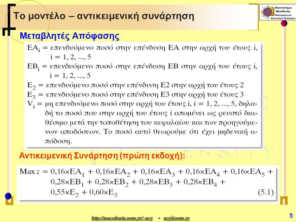 http://macedonia.uom.gr/~acghttp://macedonia.uom.gr/~acg - acg@uom.gr acg@uom.gr http://macedonia.uom.gr/~acgacg@uom.gr 6 Το μοντέλο – περιορισμοί (1) Περιορισμός χρηματικών ροών για το πρώτο έτος (i=1): Για καθένα από τα πέντε έτη υπάρχει ο αντίστοιχος περιορισμός των χρηματικών ροών: Το ποσό των εναλλακτικών επενδύσεων στην αρχή ενός έτους + το ποσό που παραμένει σε ρευστά διαθέσιμα = Το ποσό που είναι διαθέσιμο στην αρχή του έτους αυτού (ό,τι έχει ωριμάσει μέχρι το τέλος του προηγουμένου έτους) + τα ρευστά διαθέσιμα που παρέμειναν στο προηγούμενο έτος Περιορισμός χρηματικών ροών για το 2 ο έτος (i=2) : 
