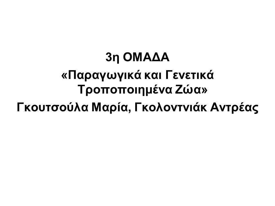 3η ΟΜΑΔΑ «Παραγωγικά και Γενετικά Τροποποιημένα Ζώα» Γκουτσούλα Μαρία, Γκολοντνιάκ Αντρέας