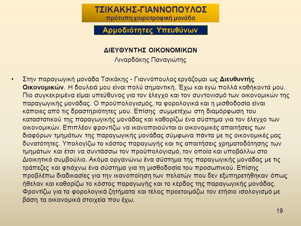 19 ΔΙΕΥΘΥΝΤΗΣ ΟΙΚΟΝΟΜΙΚΩΝ Λιναρδάκης Παναγιώτης Στην παραγωγική μονάδα Τσικάκης - Γιαννόπουλος εργάζομαι ως Διευθυντής Οικονομικών.