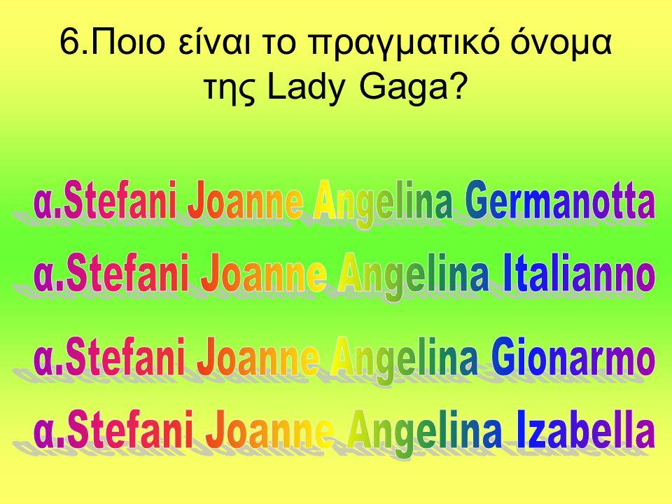 6.Ποιο είναι το πραγματικό όνομα της Lady Gaga