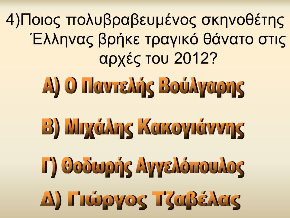 4)Ποιος πολυβραβευμένος σκηνοθέτης Έλληνας βρήκε τραγικό θάνατο στις αρχές του 2012