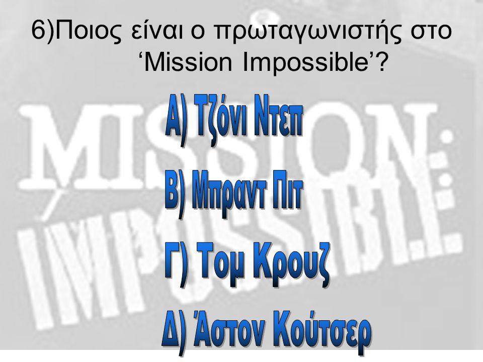 6)Ποιος είναι ο πρωταγωνιστής στο 'Mission Impossible'