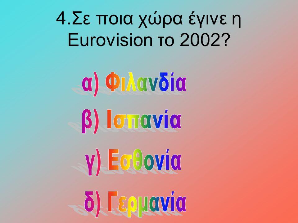 4.Σε ποια χώρα έγινε η Eurovision το 2002