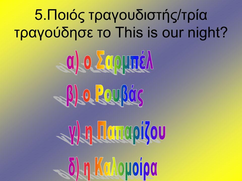 5.Ποιός τραγουδιστής/τρία τραγούδησε το This is our night?