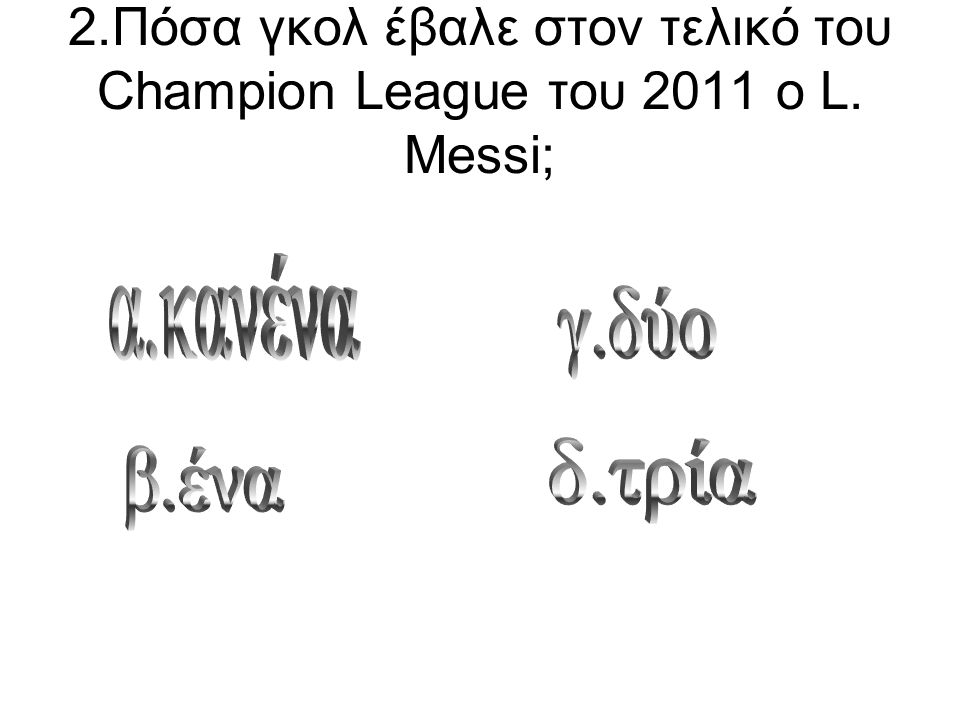 2.Πόσα γκολ έβαλε στον τελικό του Champion League του 2011 ο L. Messi;