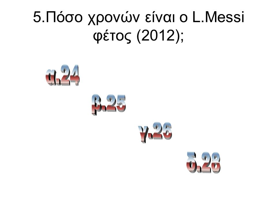 5.Πόσο χρονών είναι ο L.Messi φέτος (2012);