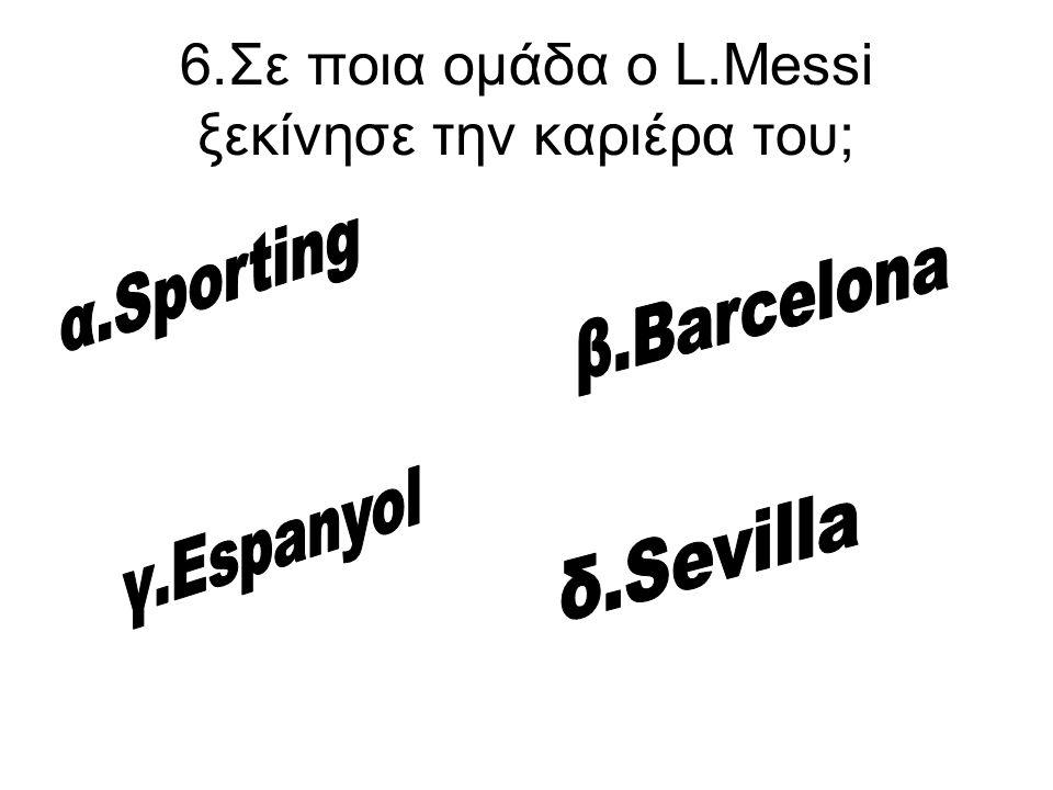 6.Σε ποια ομάδα ο L.Messi ξεκίνησε την καριέρα του;