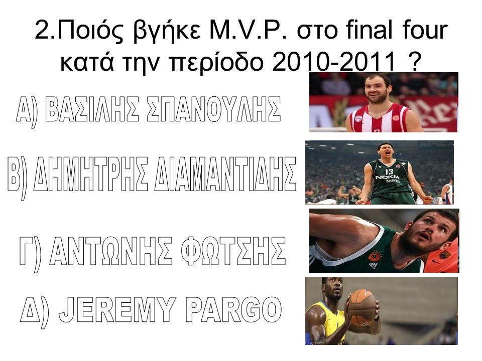 2.Ποιός βγήκε Μ.V.P. στο final four κατά την περίοδο 2010-2011